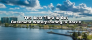 The Best Time to Get Basement Waterproofing in Barrie