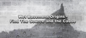 Wet Basement Origins - Find The Source and the Cause