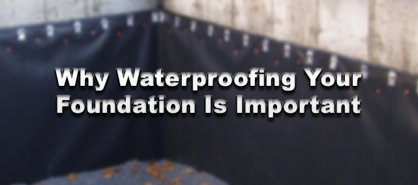 Why Waterproofing Your Foundation Is Important