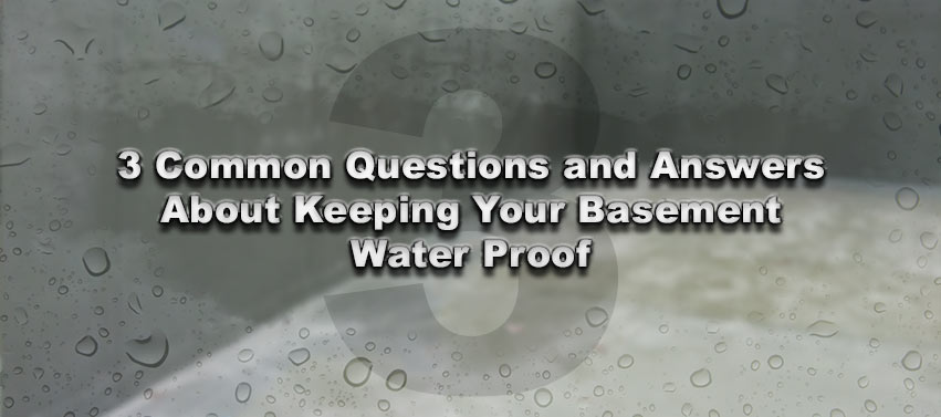 3 Common Questions and Answers About Keeping Your Basement Water Proof